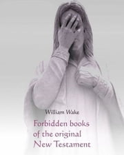 Forbidden Books of the Original New Testament: Gospel of Mary, Nicodemus, Barnabas, Ignatius, Clement and more... - The suppressed Gospels and Epistles of the original New Testament of Jesus the Christ ebook by William Wake
