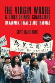 The Virgin Whore and Other Chinese Characters: Tiananmen, Travels and Traumas ebook by Clive Leatherdale