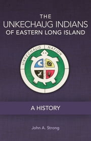 The Unkechaug Indians of Eastern Long Island - A History ebook by John A. Strong