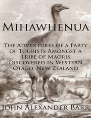 Mihawhenua: The Adventures of a Party of Tourists Amongst a Tribe of Maoris Discovered in Western Otago, New Zealand ebook by John Alexander Barr,R. W. Brock