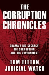 The Corruption Chronicles - Obama's Big Secrecy, Big Corruption, and Big Government ebook by Tom Fitton