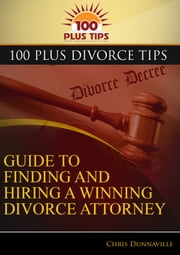 100 Plus Divorce Tips Guide To Finding And Hiring A Winning Divorce Attorney ebook by Chris Dunnaville