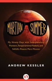 Martian Summer - My Ninety Days with Interplanetary Pioneers, Temperamental Robots, and NASA's Phoenix Mars Mission ebook by Andrew Kessler
