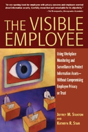 The Visible Employee: Using Workplace Monitoring and Surveillance to Protect Information Assets-Without Compromising Employee Privacy or Trust ebook by Jeffrey M. Stanton,Kathryn R. Stam