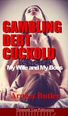 Gambling Debt Cuckold: My Wife and My Boss ebook by Arnica Butler