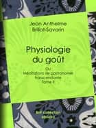 Physiologie du goût - Méditations de gastronomie transcendante - Tome II ebook by Jean Anthelme Brillat-Savarin