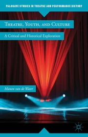 Theatre, Youth, and Culture - A Critical and Historical Exploration ebook by Manon van de Water
