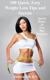 100 Quick, Easy Weight Loss Tips and Secrets - Special Bonus: 20 Free Diet Resources ebook by Kendra Hill, R.N.