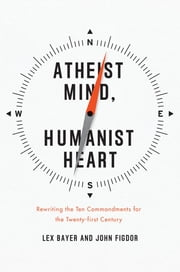 Atheist Mind, Humanist Heart - Rewriting the Ten Commandments for the Twenty-first Century ebook by Lex Bayer,John Figdor