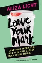 Leave Your Mark - Land Your Dream Job. Kill It in Your Career. Rock Social Media. ebook by Aliza Licht