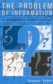 The Problem of Information - An Introduction to Information Science ebook by Douglas Raber