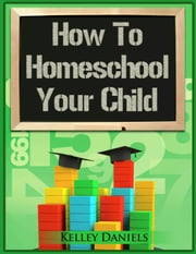 How To Homeschool Your Child ebook by Kelley Daniels