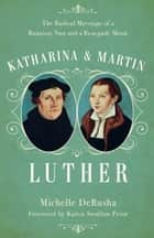 Katharina and Martin Luther - The Radical Marriage of a Runaway Nun and a Renegade Monk ebook by Michelle DeRusha, Karen Prior