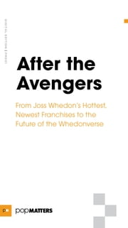 After the Avengers - From Joss Whedon's Hottest, Newest Franchises to the Future of the Whedonverse ebook by Popmatters