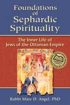 Foundations of Sephardic Spirituality ebook by Rabbi Marc D. Angel