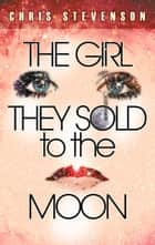 The Girl They Sold To The Moon ebook by Chris Stevenson