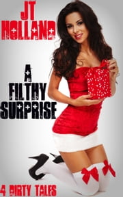 A Filthy Surprise: 4 Dirty Tales ebook by JT Holland