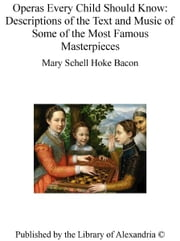 Operas Every Child Should Know: Descriptions of The Text and Music of Some of The Most Famous Masterpieces ebook by Mary Schell Hoke Bacon