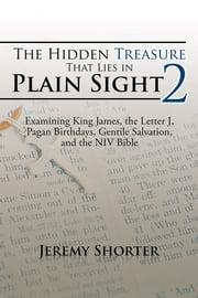 The Hidden Treasure That Lies in Plain Sight 2 - Examining King James, the Letter J, Pagan Birthdays, Gentile Salvation, and the NIV Bible ebook by Jeremy Shorter