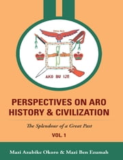 Perspectives On Aro History & Civilization: The Splendour of a Great Past ebook by Mazi Azubike Okoro,Mazi Ben Ezumah