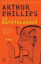 The Egyptologist - A Novel eBook by Arthur Phillips