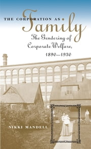 The Corporation as Family - The Gendering of Corporate Welfare, 1890-1930 ebook by Nikki Mandell