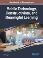 Handbook of Research on Mobile Technology, Constructivism, and Meaningful Learning ebook by Jared Keengwe