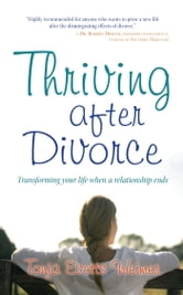 Thriving After Divorce - Transforming Your Life When a Relationship Ends ebook by Tonja Evetts Weimer