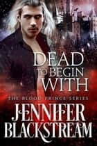 Dead To Begin With ebook by Jennifer Blackstream