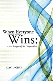 When Everyone Wins: From Inequality to Cooperation ebook by David Gray