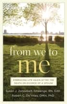From We to Me - Embracing Life Again After the Death or Divorce of a Spouse ebook by Susan J. R.N., Ed.D Zonnebelt-Smeenge, Robert C. De Vries