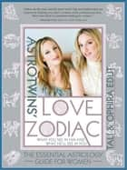 AstroTwins' Love Zodiac - The Essential Astrology Guide for Women ebook by Tali Edut, Ophira Edut