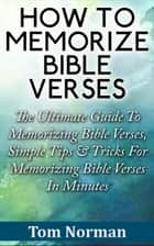 How To Memorize Bible Verses: The Ultimate Guide To Memorizing Bible Verses, Simple Tips & Tricks For Memorizing Bible Verses In Minutes ebook by Tom Norman