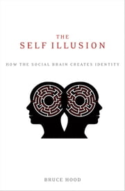 The Self Illusion - How the Social Brain Creates Identity ebook by Bruce Hood