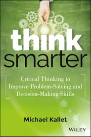 Think Smarter - Critical Thinking to Improve Problem-Solving and Decision-Making Skills ebook by Michael Kallet