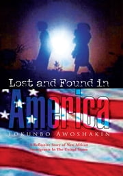 Lost and Found in America - A Reflective Story of New African Immigrants In The United States ebook by Tokunbo Awoshakin