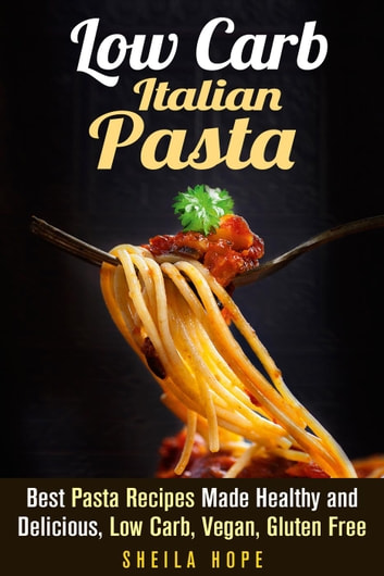 Low Carb Italian Pasta: Best Pasta Recipes Made Healthy and Delicious, Low Carb, Vegan, Gluten Free - Italian Cuisine & Low Carb Cooking eBook by Sheila Hope