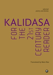 KÃLIDÃSA FOR THE 21ST CENTURY READER - SELECTED POETRY AND DRAMA ebook by Translated by Mani Rao