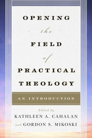 Opening the Field of Practical Theology - An Introduction ebook by Gordon S. Mikoski,Joyce Ann Mercer,Dale P. Andrews,Sally A. Brown,Courtney T. Goto,Richard Osmer,Hosffman Ospino,Don C. Richter,Andrew Root,Katherine Turpin,Claire E. Wolfteich,Stephen Bevans,Kathleen A. Cahalan, professor,Tom Beaudoin, Fordham University, author of Consuming Faith