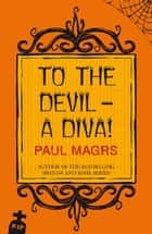 To the Devil - a Diva! ebook by Paul Magrs