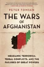 The Wars of Afghanistan - Messianic Terrorism, Tribal Conflicts, and the Failures of Great Powers ebook by Peter Tomsen