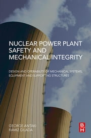 Nuclear Power Plant Safety and Mechanical Integrity - Design and Operability of Mechanical Systems, Equipment and Supporting Structures ebook by George Antaki,Ramiz Gilada