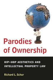Parodies of Ownership - Hip-Hop Aesthetics and Intellectual Property Law ebook by Richard L. Schur