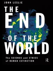 The End of the World - The Science and Ethics of Human Extinction ebook by John Leslie