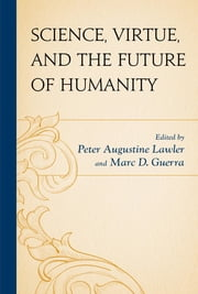 Science, Virtue, and the Future of Humanity ebook by Peter Augustine Lawler,Marc D. Guerra,Ronald Bailey,James C. Capretta,J. Daryl Charles,Patrick J. Deneen,William English,Marc D. Guerra,Benjamin Hippen,Adam Keiper,Robert P. Kraynak,Peter Augustine Lawler,Charles T. Rubin,Ari N. Schulman,Benjamin Storey