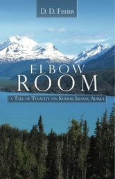 Elbow Room: A Tale of Tenacity on Kodiak Island, Alaska ebook by D. D. Fisher