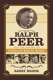 Ralph Peer and the Making of Popular Roots Music ebook by Mazor, Barry
