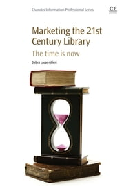 Marketing the 21st Century Library - The Time Is Now ebook by Debra Lucas-Alfieri