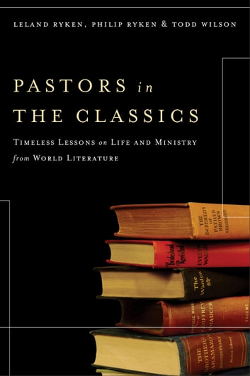 Pastors in the Classics - Timeless Lessons on Life and Ministry from World Literature ebook by Leland Ryken,Philip Ryken,Todd Wilson