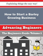 How to Start a Barley Growing Business (Beginners Guide) ebook by Federico Leahy,Sam Enrico